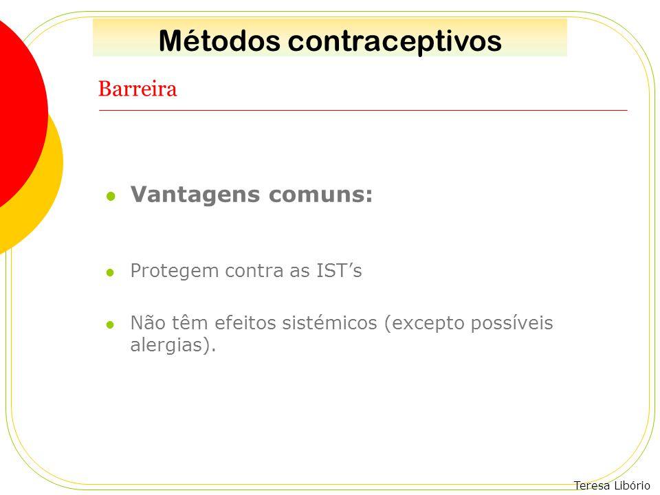 Teresa Libório Barreira Vantagens comuns: Protegem contra as IST's Não têm efeitos sistémicos (excepto possíveis alergias). Métodos contraceptivos