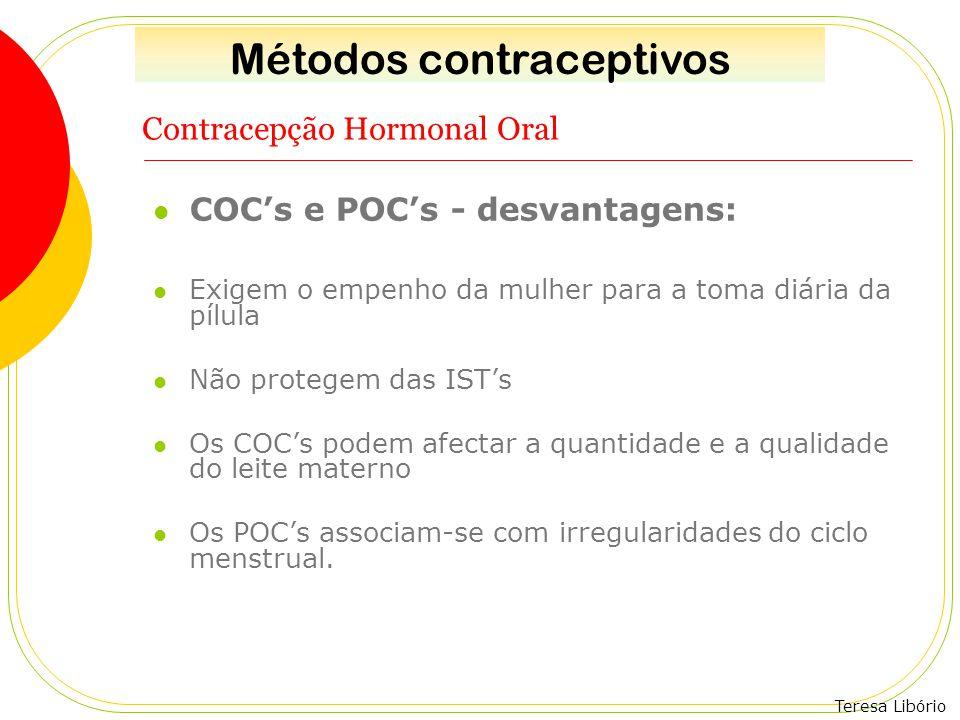 Teresa Libório Contracepção Hormonal Oral COC's e POC's - desvantagens: Exigem o empenho da mulher para a toma diária da pílula Não protegem das IST's