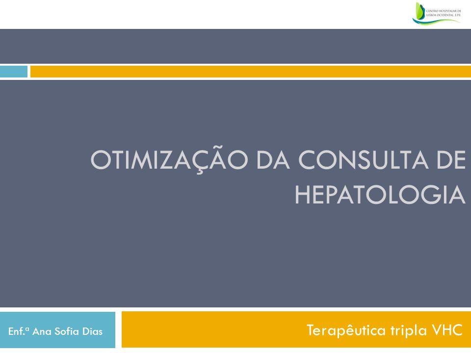 OTIMIZAÇÃO DA CONSULTA DE HEPATOLOGIA Terapêutica tripla VHC Enf.ª Ana Sofia Dias
