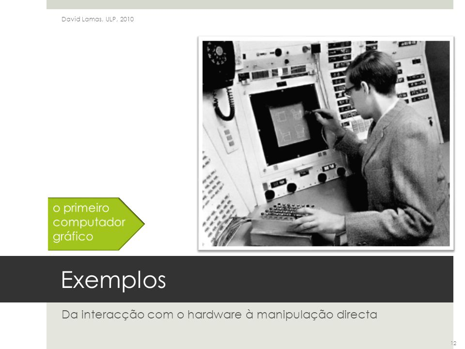 Exemplos Da interacção com o hardware à manipulação directa David Lamas, ULP, 2010 12