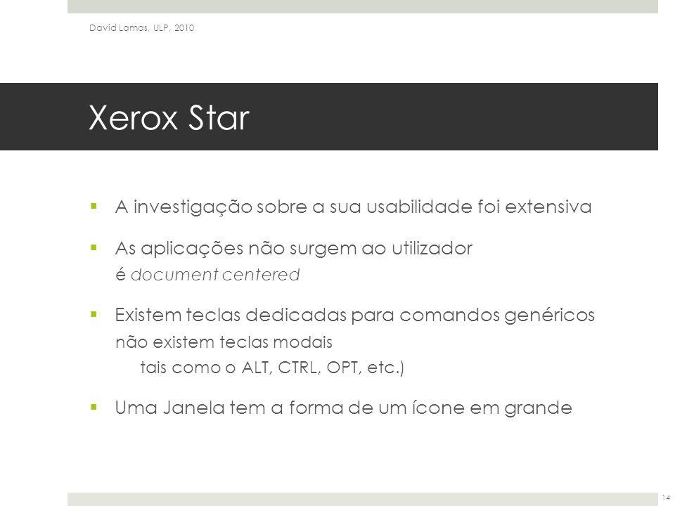 Xerox Star  A investigação sobre a sua usabilidade foi extensiva  As aplicações não surgem ao utilizador é document centered  Existem teclas dedicadas para comandos genéricos não existem teclas modais tais como o ALT, CTRL, OPT, etc.)  Uma Janela tem a forma de um ícone em grande David Lamas, ULP, 2010 14