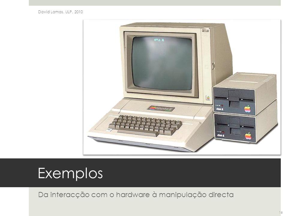 Exemplos Da interacção com o hardware à manipulação directa David Lamas, ULP, 2010 16