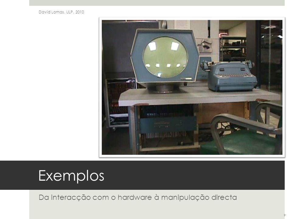 Exemplos Da interacção com o hardware à manipulação directa David Lamas, ULP, 2010 9