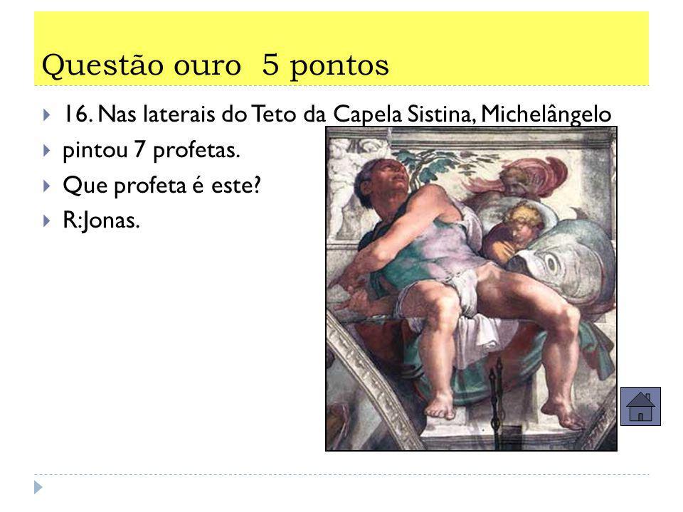 Questão super-ouro 9 pontos  15.Nas laterais do Teto da Capela Sistina, Michelângelo pintou 7 profetas e 5 figuras chamadas.....  R:Sibilas.