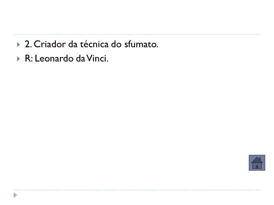  2. Criador da técnica do sfumato.  R: Leonardo da Vinci.