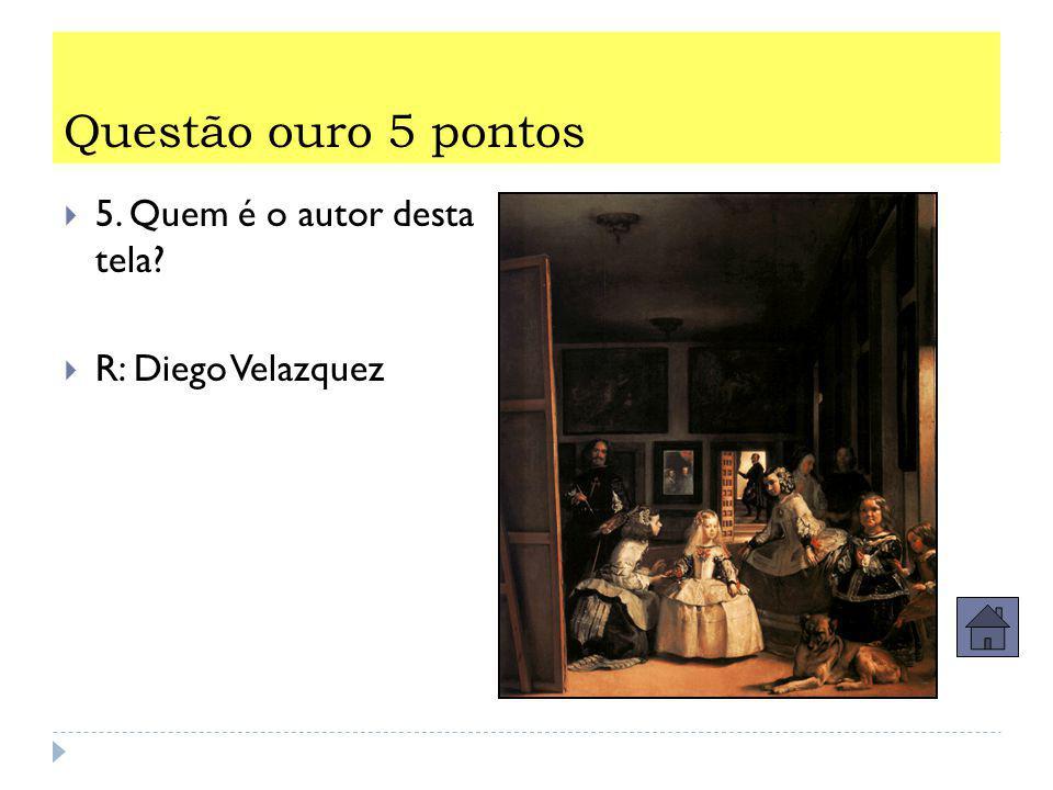 Questão ouro 5 pontos  5. Quem é o autor desta tela?  R: Diego Velazquez