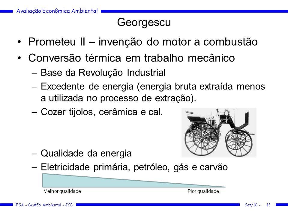 Avaliação Econômica Ambiental FSA – Gestão Ambiental - JCB Georgescu Prometeu II – invenção do motor a combustão Conversão térmica em trabalho mecânico –Base da Revolução Industrial –Excedente de energia (energia bruta extraída menos a utilizada no processo de extração).