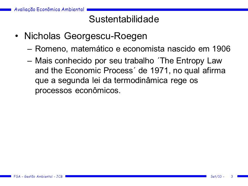 Avaliação Econômica Ambiental FSA – Gestão Ambiental - JCB Sustentabilidade Nicholas Georgescu-Roegen –Romeno, matemático e economista nascido em 1906 –Mais conhecido por seu trabalho ´The Entropy Law and the Economic Process´ de 1971, no qual afirma que a segunda lei da termodinâmica rege os processos econômicos.
