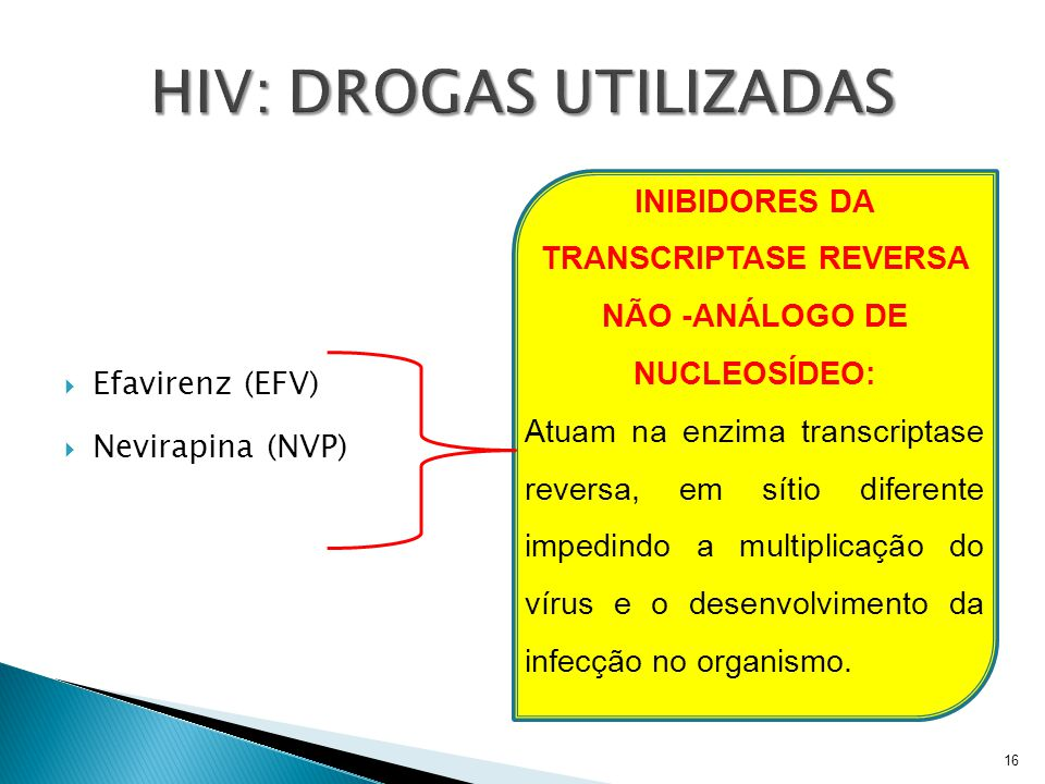  Efavirenz (EFV)  Nevirapina (NVP) 16 INIBIDORES DA TRANSCRIPTASE REVERSA NÃO -ANÁLOGO DE NUCLEOSÍDEO: Atuam na enzima transcriptase reversa, em sít