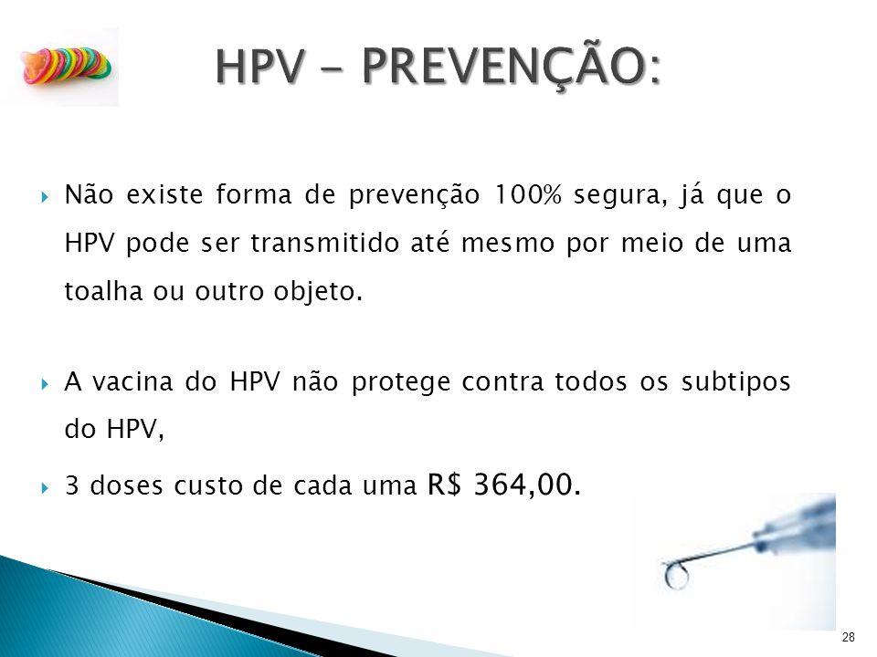  Não existe forma de prevenção 100% segura, já que o HPV pode ser transmitido até mesmo por meio de uma toalha ou outro objeto.  A vacina do HPV não
