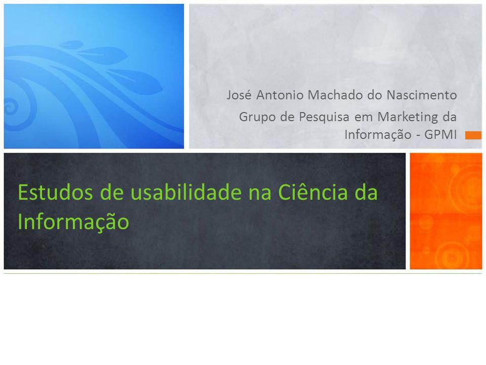 José Antonio Machado do Nascimento Grupo de Pesquisa em Marketing da Informação - GPMI Estudos de usabilidade na Ciência da Informação