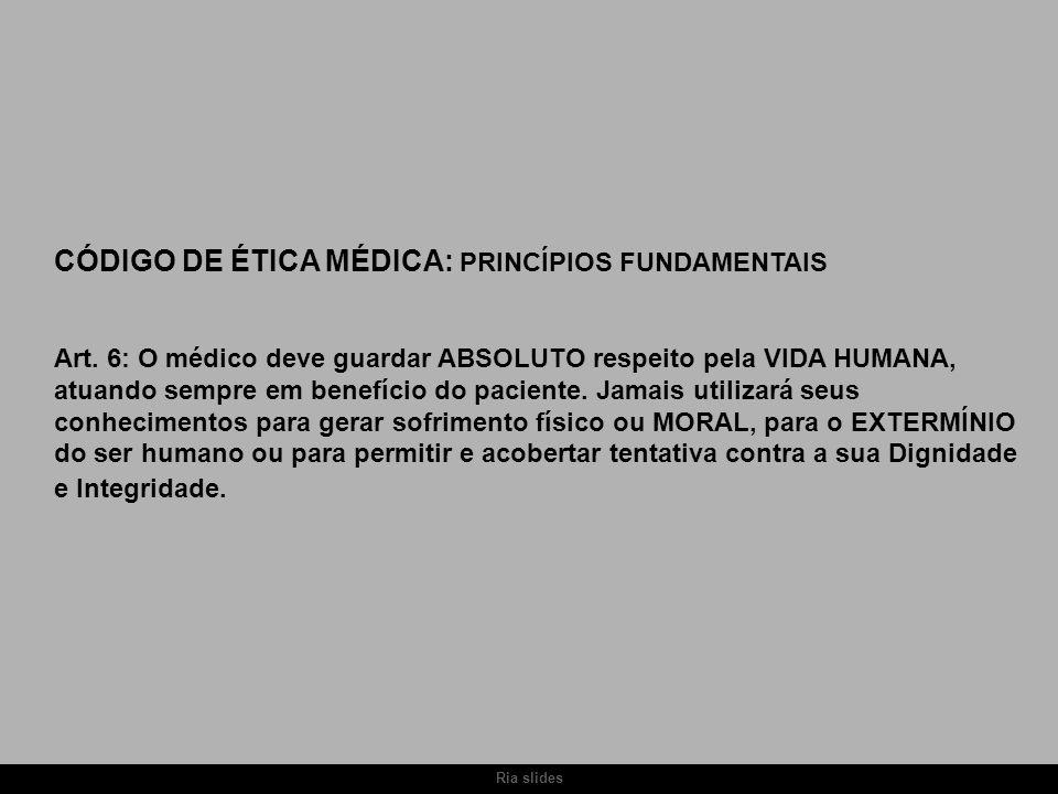 Ria slides CÓDIGO DE ÉTICA MÉDICA: PRINCÍPIOS FUNDAMENTAIS Art. 6: O médico deve guardar ABSOLUTO respeito pela VIDA HUMANA, atuando sempre em benefíc