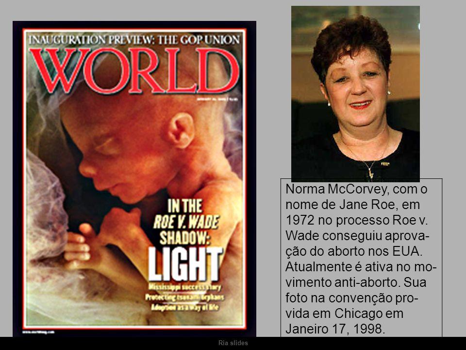 Ria slides Norma McCorvey, com o nome de Jane Roe, em 1972 no processo Roe v. Wade conseguiu aprova- ção do aborto nos EUA. Atualmente é ativa no mo-