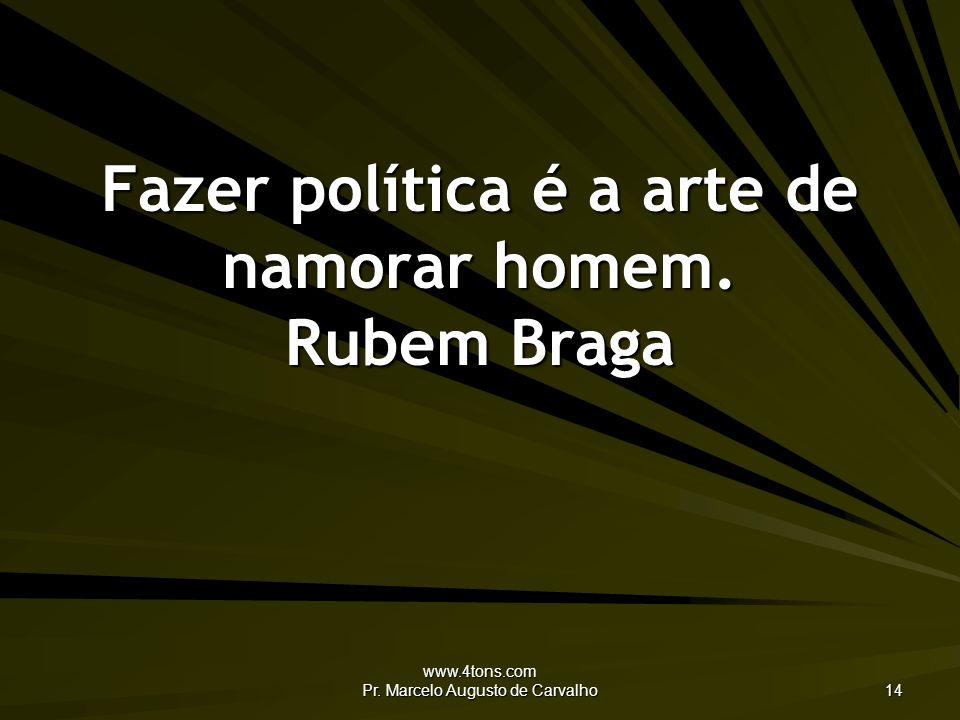 www.4tons.com Pr.Marcelo Augusto de Carvalho 14 Fazer política é a arte de namorar homem.