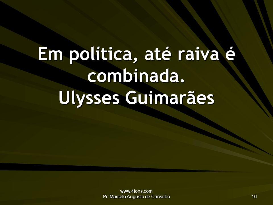 www.4tons.com Pr.Marcelo Augusto de Carvalho 16 Em política, até raiva é combinada.