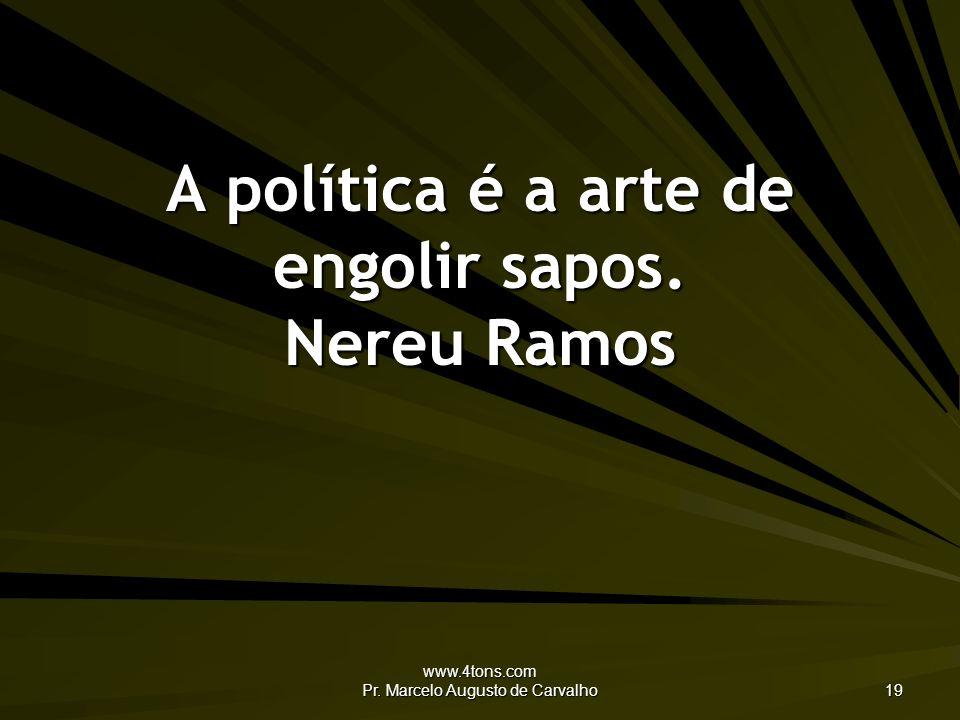 www.4tons.com Pr. Marcelo Augusto de Carvalho 19 A política é a arte de engolir sapos. Nereu Ramos