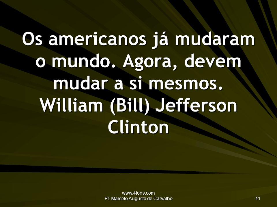 www.4tons.com Pr.Marcelo Augusto de Carvalho 41 Os americanos já mudaram o mundo.