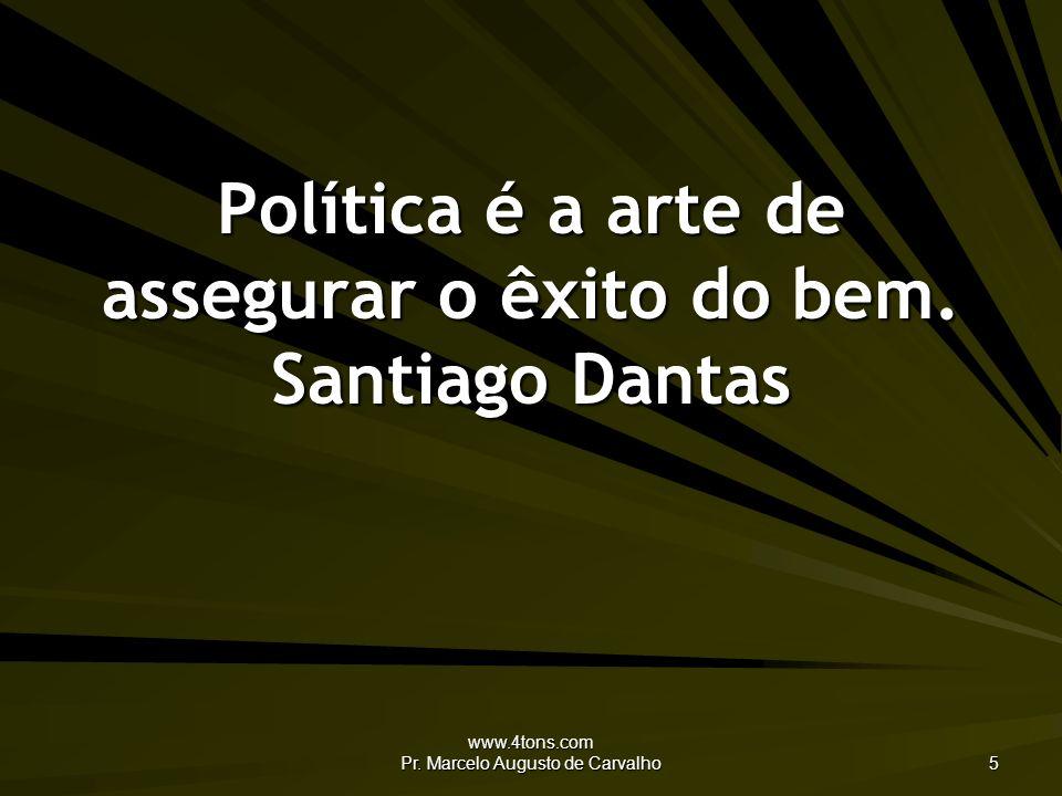 www.4tons.com Pr.Marcelo Augusto de Carvalho 5 Política é a arte de assegurar o êxito do bem.