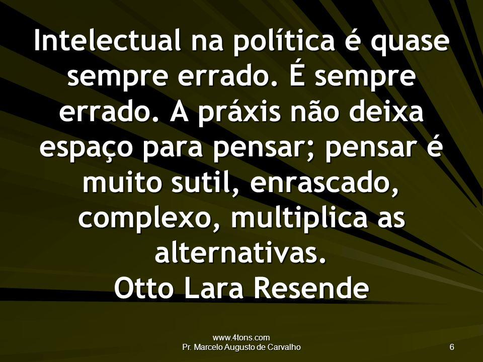 www.4tons.com Pr.Marcelo Augusto de Carvalho 6 Intelectual na política é quase sempre errado.