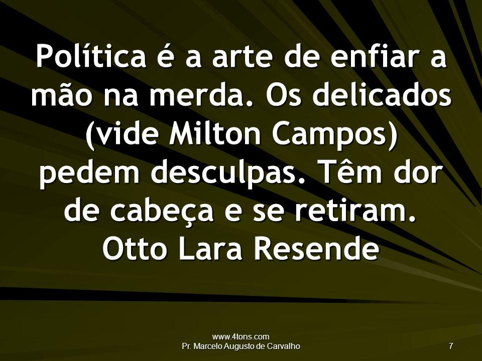 www.4tons.com Pr.Marcelo Augusto de Carvalho 7 Política é a arte de enfiar a mão na merda.