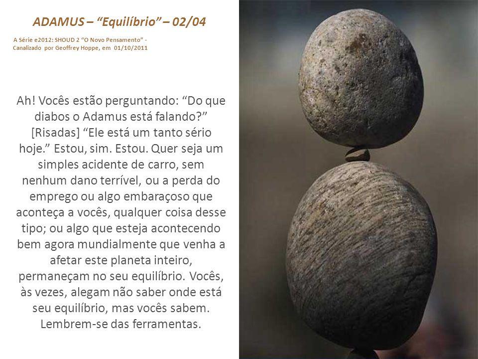ADAMUS – Equilíbrio – 01/04 A Série e2012: SHOUD 2 O Novo Pensamento - Canalizado por Geoffrey Hoppe, em 01/10/2011 Antes de entrar nessa história, só um lembrete a cada um e a todos vocês que estão aqui hoje.