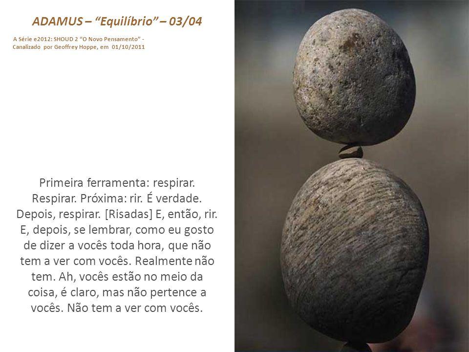 ADAMUS – Equilíbrio – 03/04 A Série e2012: SHOUD 2 O Novo Pensamento - Canalizado por Geoffrey Hoppe, em 01/10/2011 Primeira ferramenta: respirar.