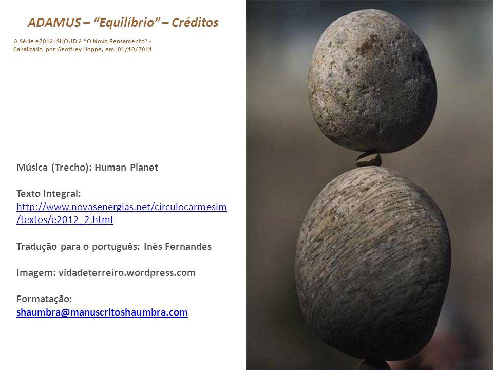 ADAMUS – Equilíbrio – 04/04 A Série e2012: SHOUD 2 O Novo Pensamento - Canalizado por Geoffrey Hoppe, em 01/10/2011 Vou continuar repetindo isso até vocês ouvirem claramente com sua própria voz.