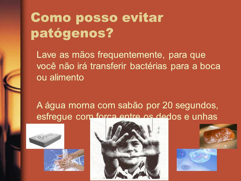 Como posso evitar patógenos? Lave as mãos frequentemente, para que você não irá transferir bactérias para a boca ou alimento A água morna com sabão po
