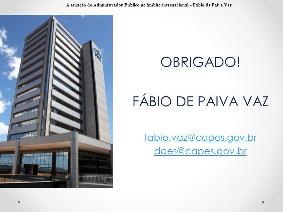 OBRIGADO! FÁBIO DE PAIVA VAZ fabio.vaz@capes.gov.br dges@capes.gov.br A atuação do Administrador Público no âmbito internacional - Fábio de Paiva Vaz