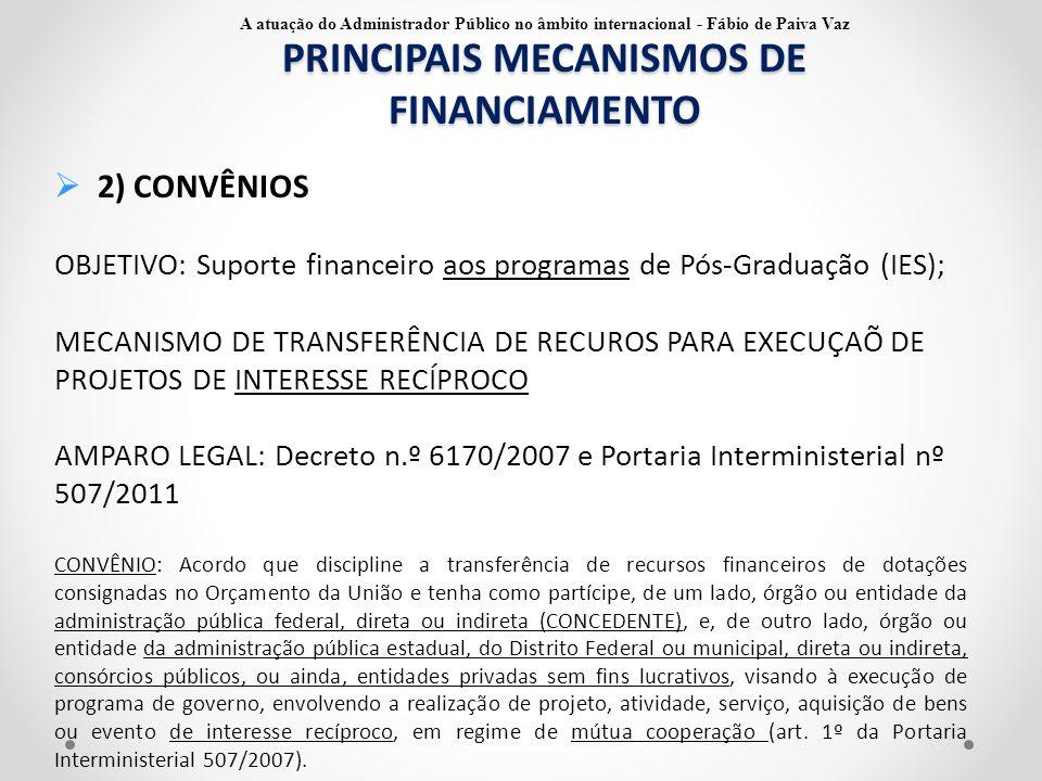 PRINCIPAIS MECANISMOS DE FINANCIAMENTO  3) TERMOS DE EXECUÇÃO DESCENTRALIDA/COOPERAÇÃO OBJETIVO: Suporte financeiro aos programas de Pós-Graduação (IES); MECANISMO DE TRANSFERÊNCIA DE RECUROS PARA EXECUÇAÕ DE PROJETOS DE INTERESSE RECÍPROCO Termo de cooperação: instrumento por meio do qual é ajustada a transferência de crédito de órgão ou entidade da Administração Pública Federal para outro órgão federal da mesma natureza ou autarquia, fundação pública ou empresa estatal dependente; CONVÊNIO X TERMOS DE COOPERAÇÃO ENTES DE DIFERENTES ESFERAS DE GOVERNO PRESTAÇÃO DE CONTAS FINANCEIRA E TÉCNICA A atuação do Administrador Público no âmbito internacional - Fábio de Paiva Vaz