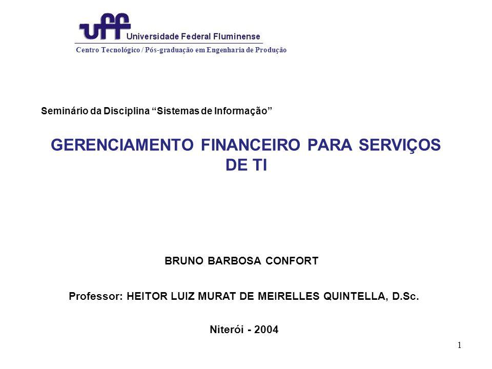 1 GERENCIAMENTO FINANCEIRO PARA SERVIÇOS DE TI Seminário da Disciplina Sistemas de Informação Centro Tecnológico / Pós-graduação em Engenharia de Produção BRUNO BARBOSA CONFORT Professor: HEITOR LUIZ MURAT DE MEIRELLES QUINTELLA, D.Sc.