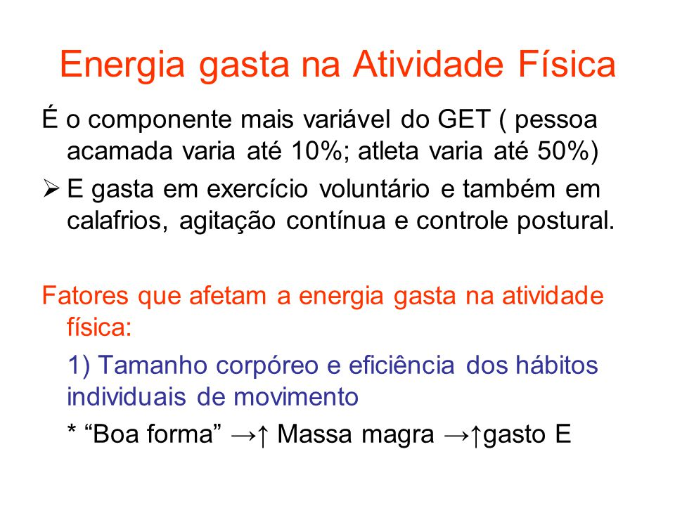 Energia gasta na Atividade Física É o componente mais variável do GET ( pessoa acamada varia até 10%; atleta varia até 50%)  E gasta em exercício vol