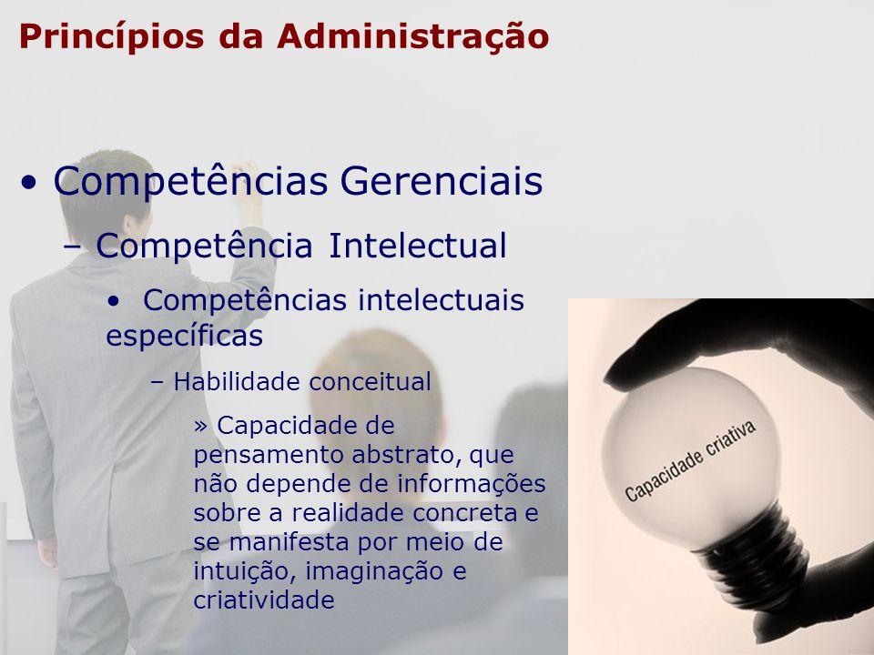 Princípios da Administração Competências Gerenciais – Competência Intelectual Competências intelectuais específicas – Habilidade conceitual » Capacida