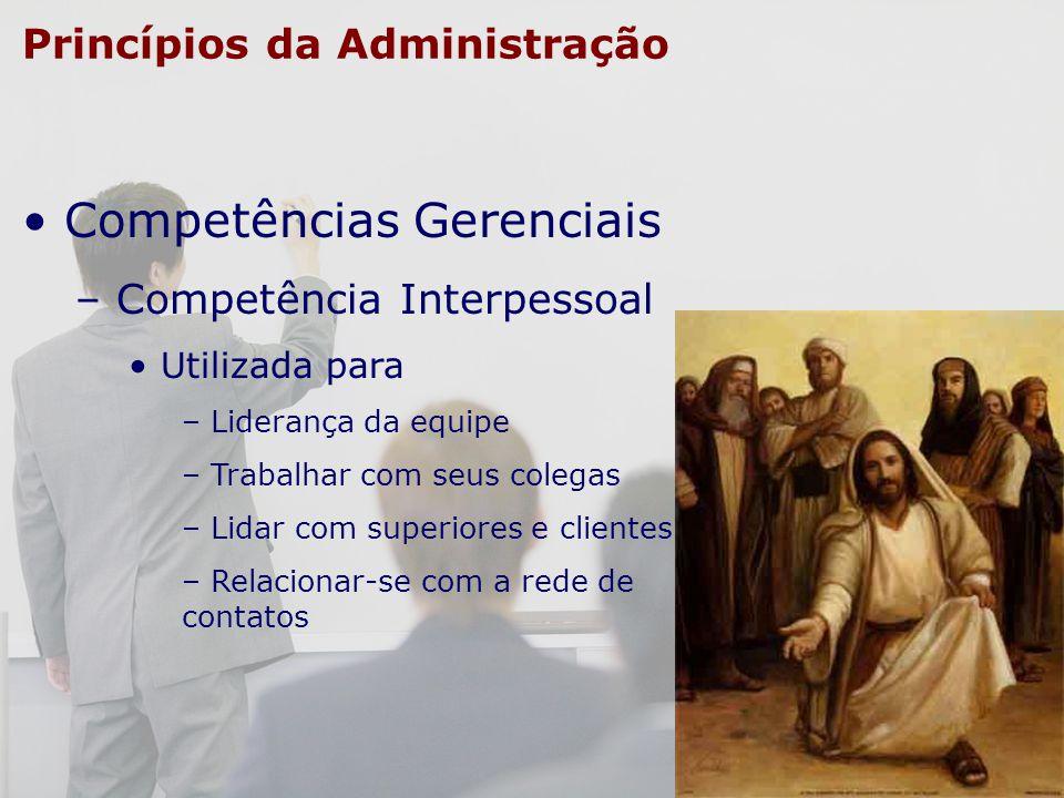 Princípios da Administração Competências Gerenciais – Competência Interpessoal Utilizada para – Liderança da equipe – Trabalhar com seus colegas – Lid