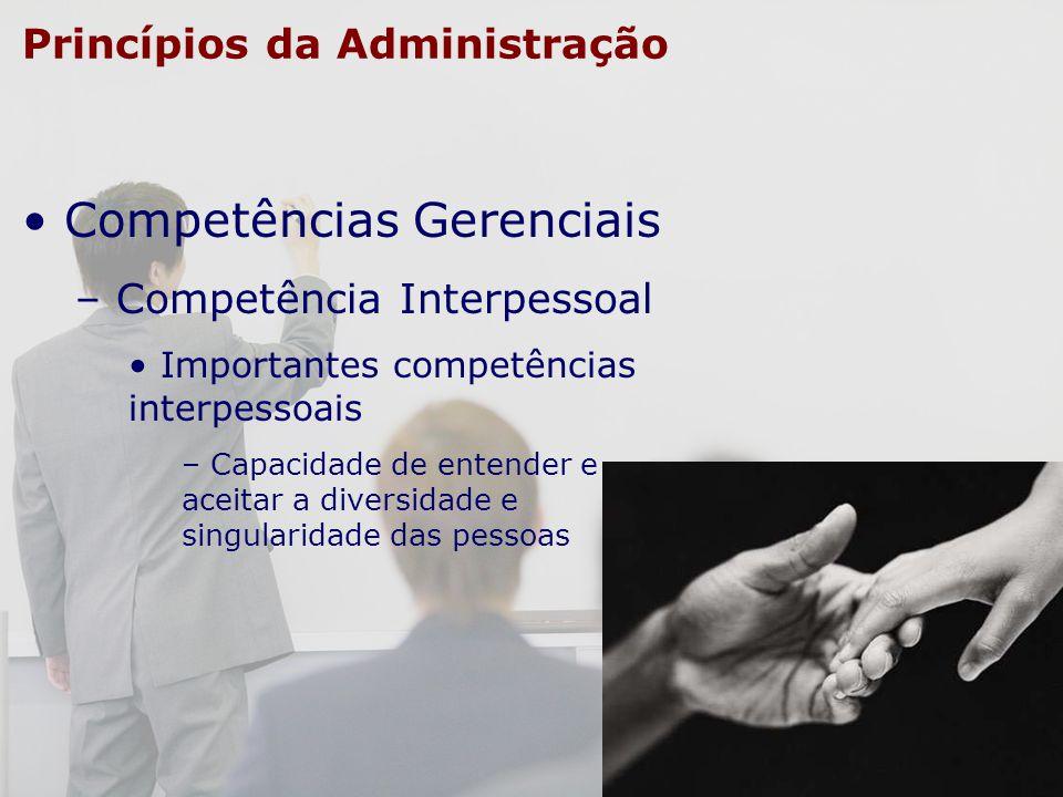 Princípios da Administração Competências Gerenciais – Competência Interpessoal Importantes competências interpessoais – Capacidade de entender e aceit
