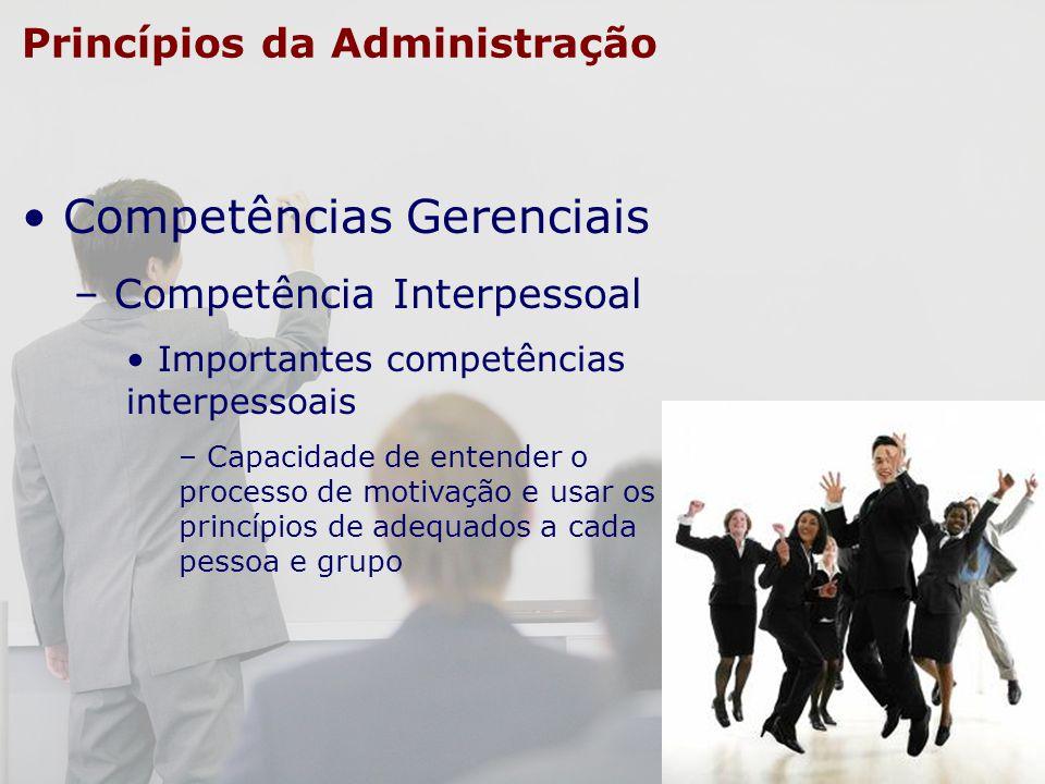 Princípios da Administração Competências Gerenciais – Competência Interpessoal Importantes competências interpessoais – Capacidade de entender o proce