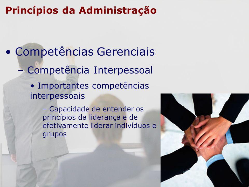 Princípios da Administração Competências Gerenciais – Competência Interpessoal Importantes competências interpessoais – Capacidade de entender os prin