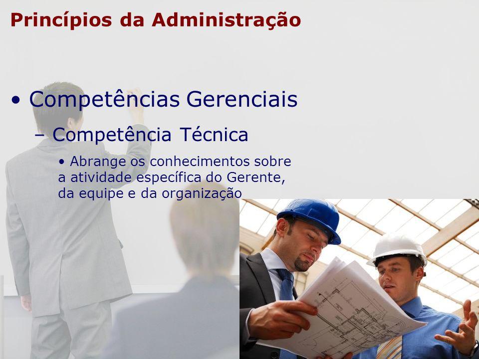 Princípios da Administração Competências Gerenciais – Competência Técnica Abrange os conhecimentos sobre a atividade específica do Gerente, da equipe