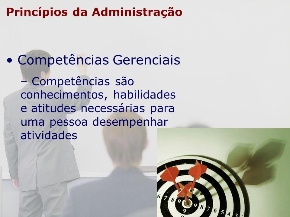 Princípios da Administração Competências Gerenciais – Competências são conhecimentos, habilidades e atitudes necessárias para uma pessoa desempenhar a