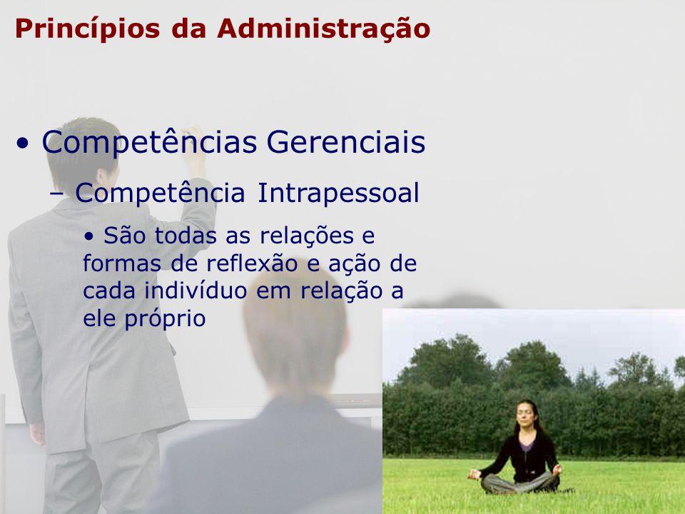 Princípios da Administração Competências Gerenciais – Competência Intrapessoal São todas as relações e formas de reflexão e ação de cada indivíduo em