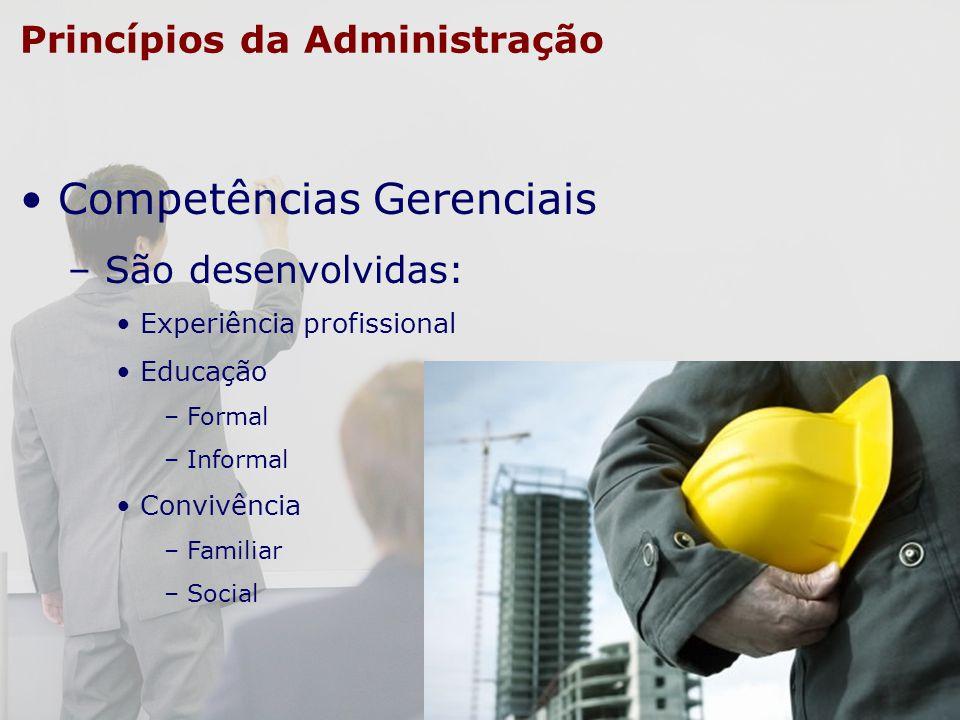 Princípios da Administração Competências Gerenciais – São desenvolvidas: Experiência profissional Educação – Formal – Informal Convivência – Familiar