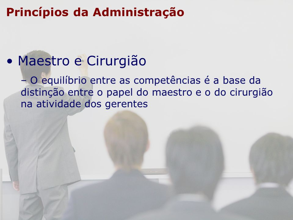 Princípios da Administração Maestro e Cirurgião – O equilíbrio entre as competências é a base da distinção entre o papel do maestro e o do cirurgião n