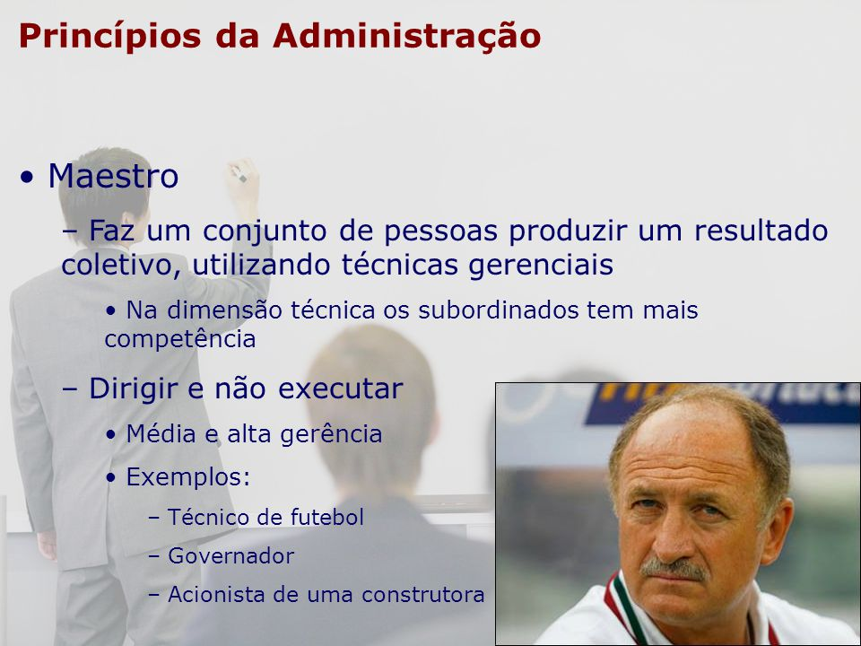 Princípios da Administração Maestro – Faz um conjunto de pessoas produzir um resultado coletivo, utilizando técnicas gerenciais Na dimensão técnica os