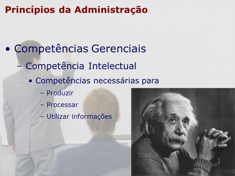 Princípios da Administração Competências Gerenciais – Competência Intelectual Competências necessárias para – Produzir – Processar – Utilizar informaç