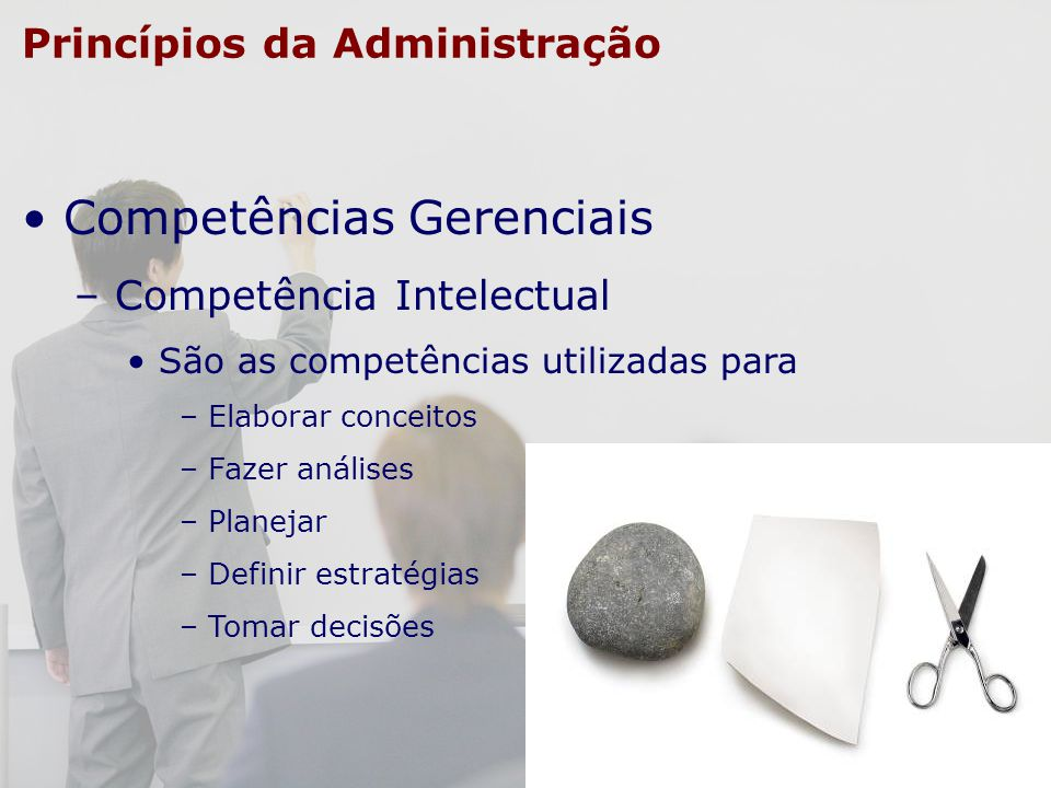 Princípios da Administração Competências Gerenciais – Competência Intelectual São as competências utilizadas para – Elaborar conceitos – Fazer análise