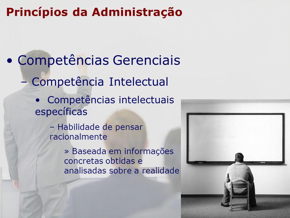 Princípios da Administração Competências Gerenciais – Competência Intelectual Competências intelectuais específicas – Habilidade de pensar racionalmen