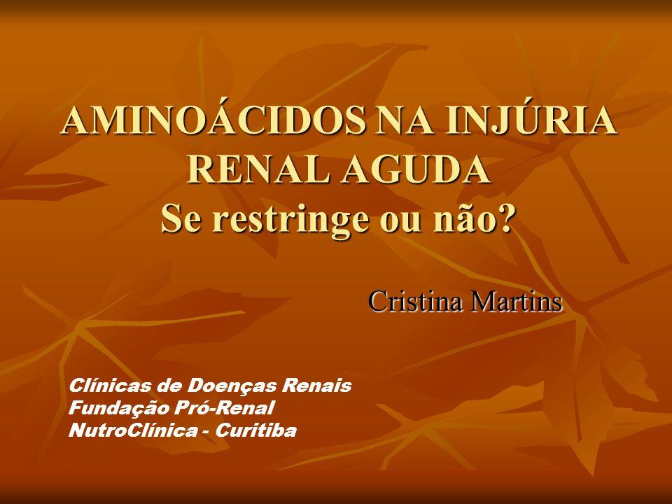 AMINOÁCIDOS NA INJÚRIA RENAL AGUDA Se restringe ou não? Cristina Martins Clínicas de Doenças Renais Fundação Pró-Renal NutroClínica - Curitiba