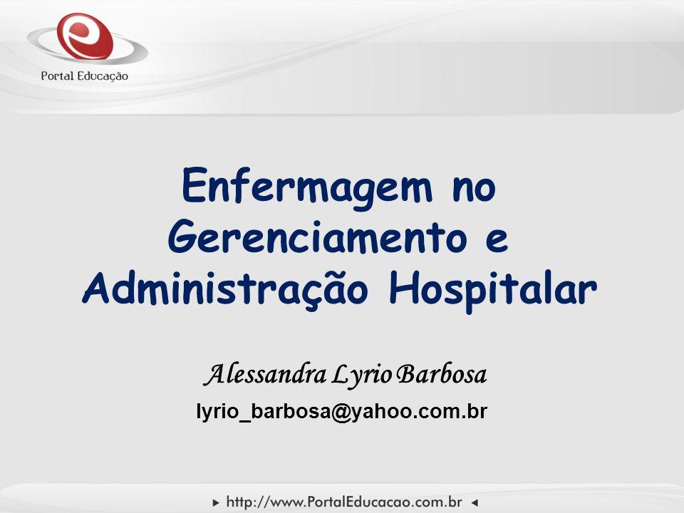 Enfermagem no Gerenciamento e Administração Hospitalar Alessandra Lyrio Barbosa lyrio_barbosa@yahoo.com.br