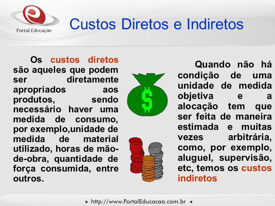 Custos Diretos e Indiretos Os custos diretos são aqueles que podem ser diretamente apropriados aos produtos, sendo necessário haver uma medida de cons