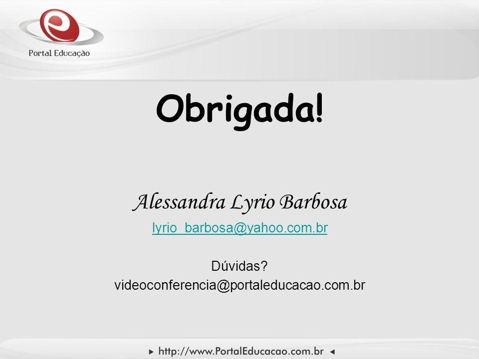 Obrigada! Alessandra Lyrio Barbosa lyrio_barbosa@yahoo.com.br Dúvidas? videoconferencia@portaleducacao.com.br